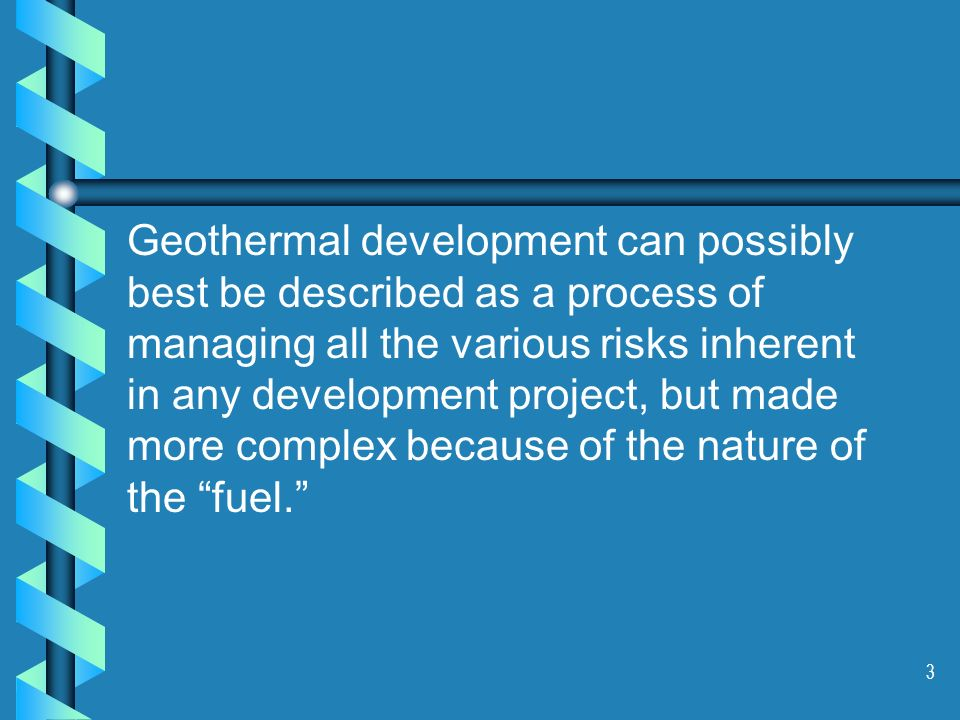 3 Geothermal development can possibly best be described as a process of managing all the various risks inherent in any development project, but made m