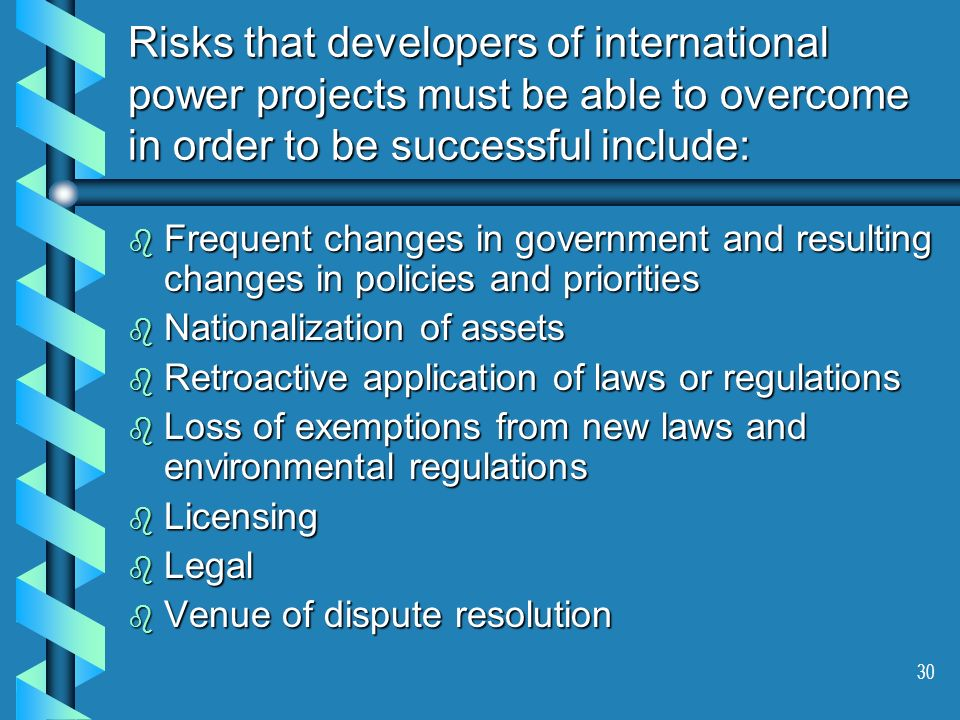 30 Risks that developers of international power projects must be able to overcome in order to be successful include: b Frequent changes in government