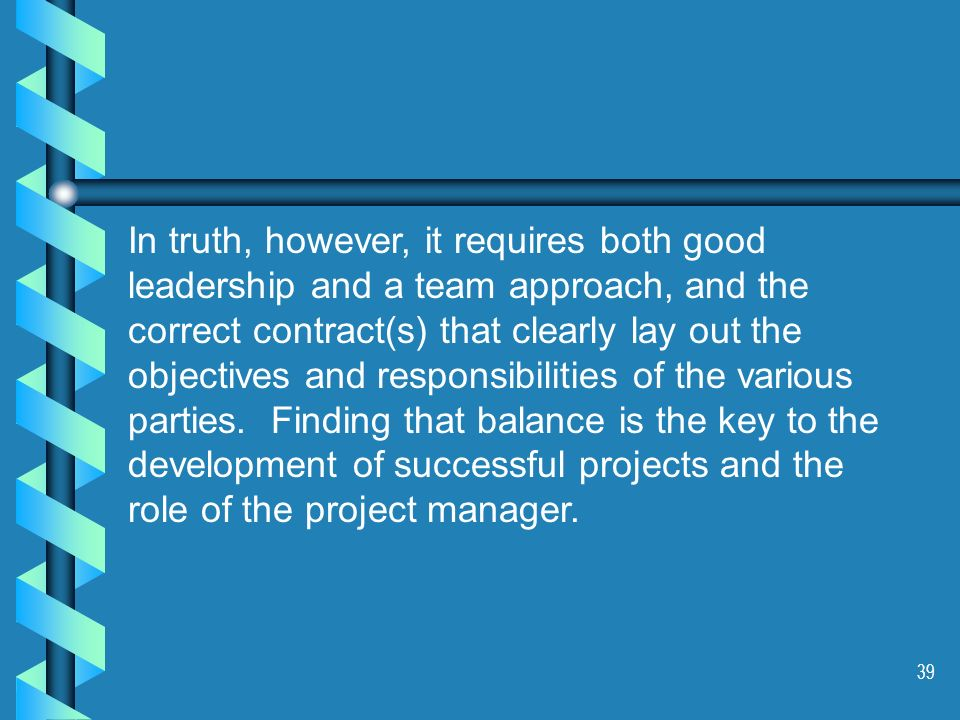 39 In truth, however, it requires both good leadership and a team approach, and the correct contract(s) that clearly lay out the objectives and respon