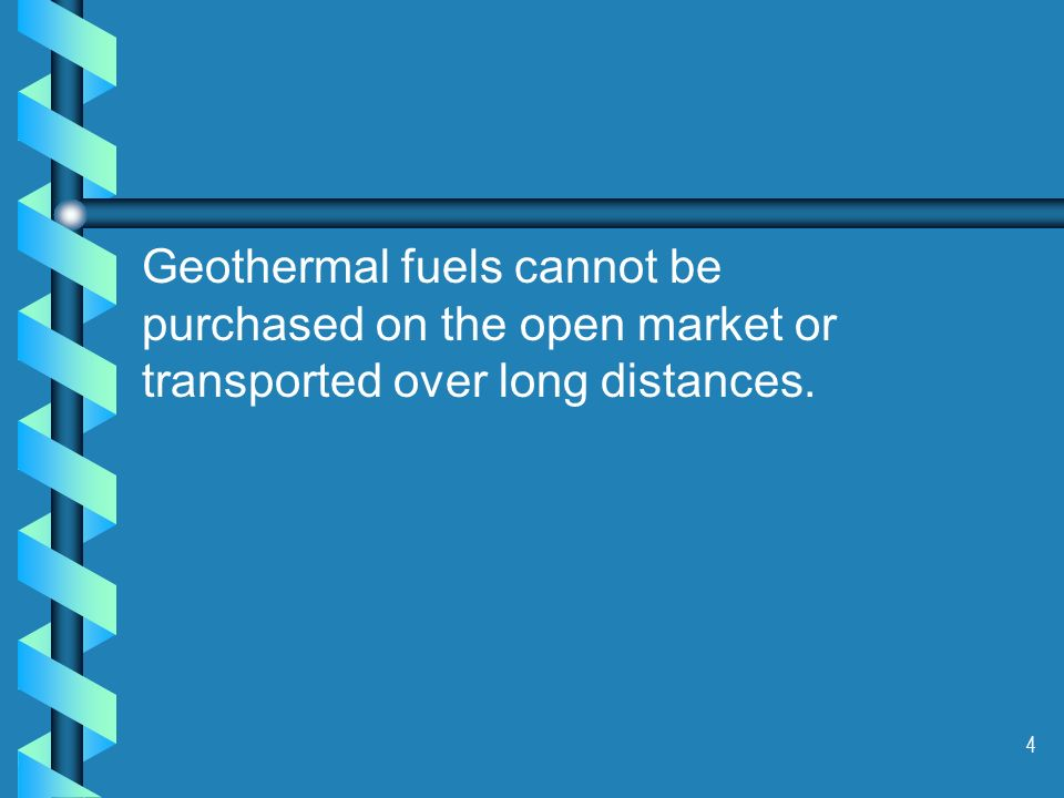 4 Geothermal fuels cannot be purchased on the open market or transported over long distances.