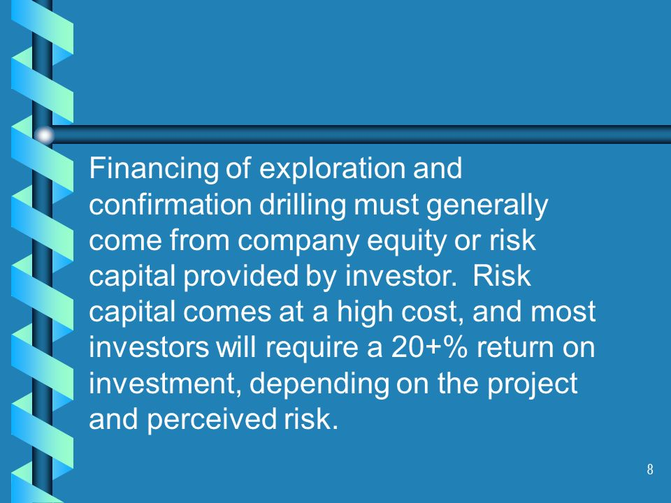 8 Financing of exploration and confirmation drilling must generally come from company equity or risk capital provided by investor. Risk capital comes