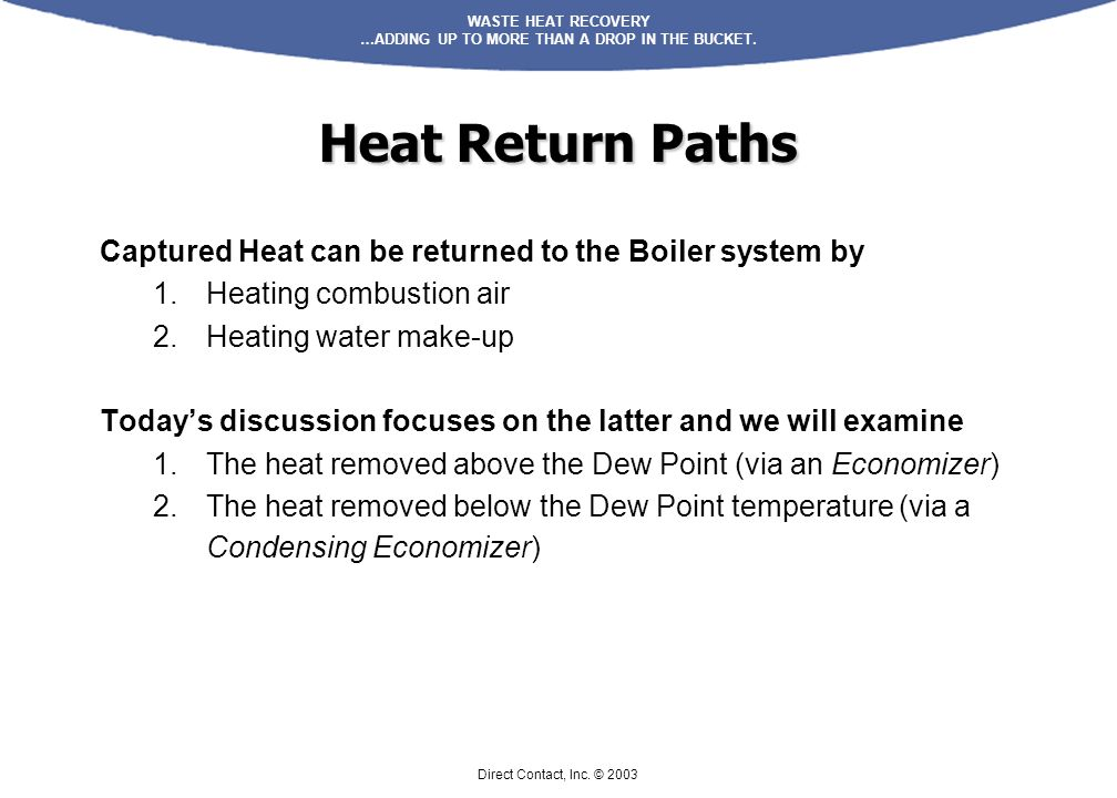WASTE HEAT RECOVERY …ADDING UP TO MORE THAN A DROP IN THE BUCKET. Direct Contact, Inc. © 2003 Captured Heat can be returned to the Boiler system by 1.