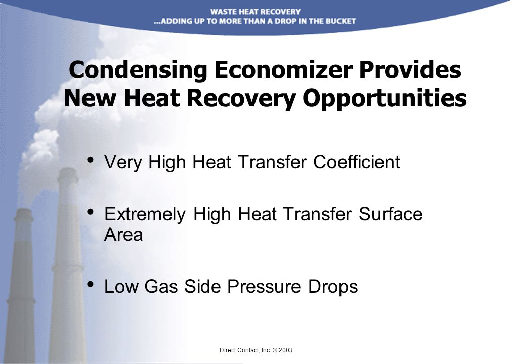 Condensing Economizer Provides New Heat Recovery Opportunities Very High Heat Transfer Coefficient Extremely High Heat Transfer Surface Area Low Gas Side Pressure Drops Direct Contact, Inc.