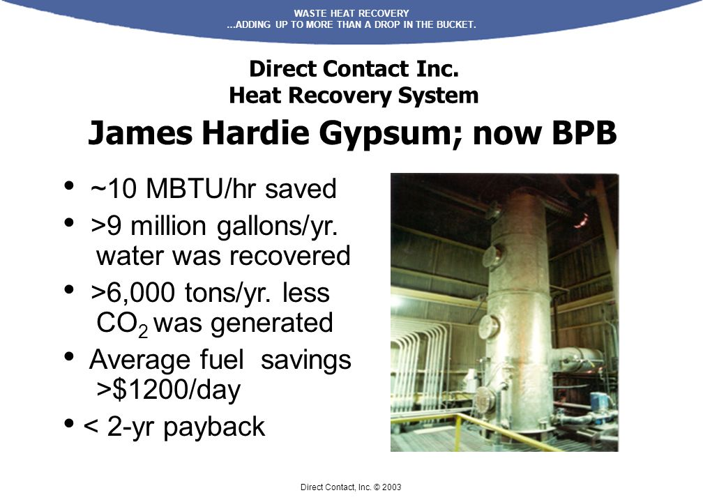 WASTE HEAT RECOVERY …ADDING UP TO MORE THAN A DROP IN THE BUCKET. Direct Contact, Inc. © 2003 Direct Contact Inc. Heat Recovery System ~10 MBTU/hr sav