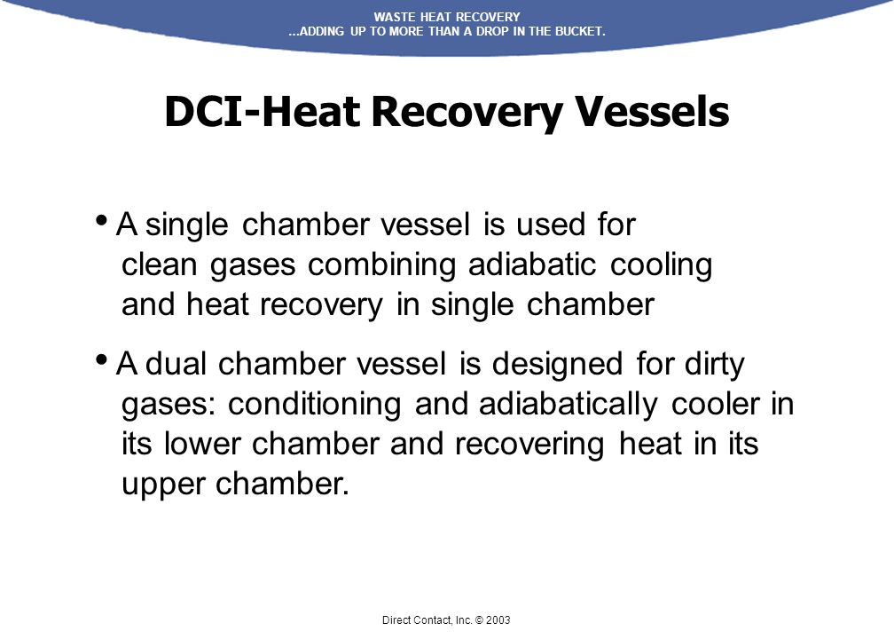 WASTE HEAT RECOVERY …ADDING UP TO MORE THAN A DROP IN THE BUCKET. Direct Contact, Inc. © 2003 DCI-Heat Recovery Vessels A single chamber vessel is use