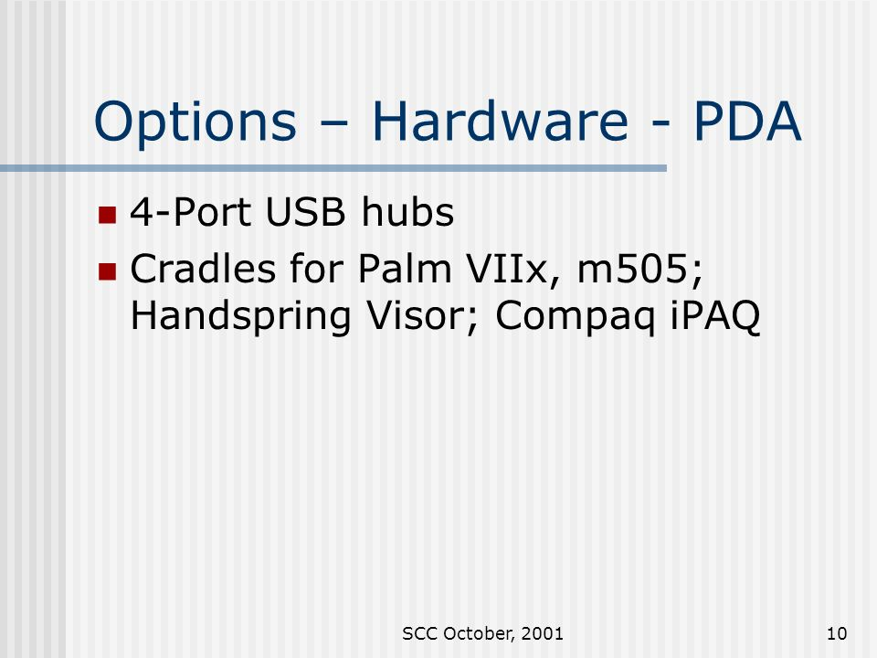 SCC October, 200110 Options – Hardware - PDA 4-Port USB hubs Cradles for Palm VIIx, m505; Handspring Visor; Compaq iPAQ