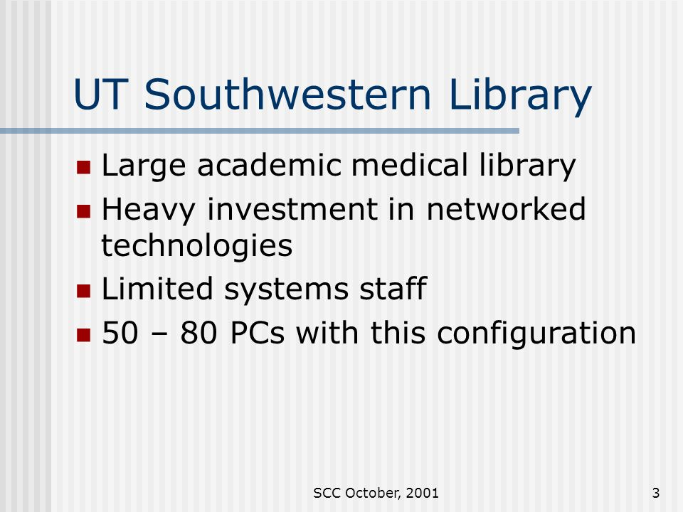 SCC October, UT Southwestern Library Large academic medical library Heavy investment in networked technologies Limited systems staff 50 – 80 PCs with this configuration