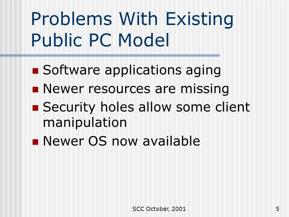 SCC October, Problems With Existing Public PC Model Software applications aging Newer resources are missing Security holes allow some client manipulation Newer OS now available
