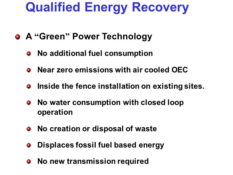 Qualified Energy Recovery A Green Power Technology No additional fuel consumption Near zero emissions with air cooled OEC Inside the fence installation on existing sites.