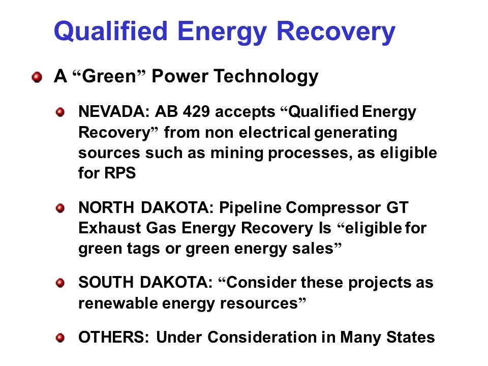 Qualified Energy Recovery A Green Power Technology NEVADA: AB 429 accepts Qualified Energy Recovery from non electrical generating sources such as mining processes, as eligible for RPS NORTH DAKOTA: Pipeline Compressor GT Exhaust Gas Energy Recovery Is eligible for green tags or green energy sales SOUTH DAKOTA: Consider these projects as renewable energy resources OTHERS: Under Consideration in Many States