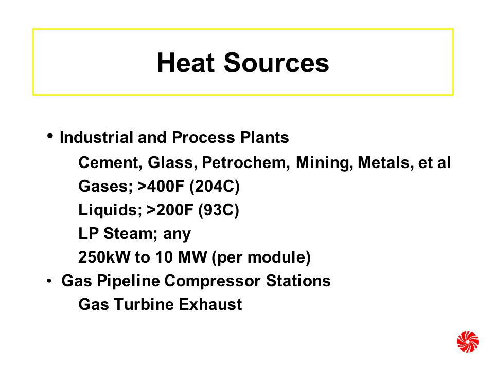 Heat Sources Industrial and Process Plants Cement, Glass, Petrochem, Mining, Metals, et al Gases; >400F (204C) Liquids; >200F (93C) LP Steam; any 250kW to 10 MW (per module) Gas Pipeline Compressor Stations Gas Turbine Exhaust