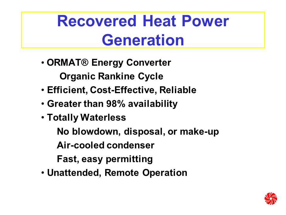 Recovered Heat Power Generation ORMAT® Energy Converter Organic Rankine Cycle Efficient, Cost-Effective, Reliable Greater than 98% availability Totally Waterless No blowdown, disposal, or make-up Air-cooled condenser Fast, easy permitting Unattended, Remote Operation