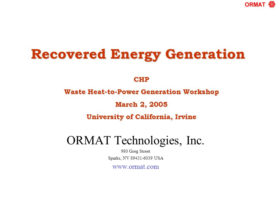 Recovered Energy Generation ORMAT Technologies, Inc. 980 Greg Street Sparks, NV 89431-6039 USA www.ormat.com CHP Waste Heat-to-Power Generation Worksh