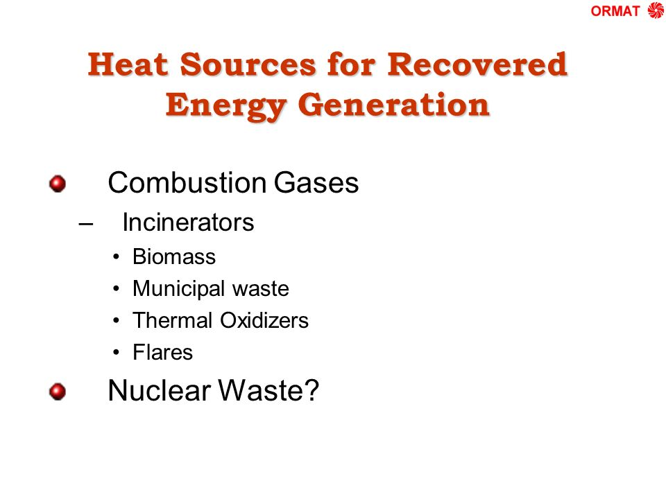Heat Sources for Recovered Energy Generation Combustion Gases – Incinerators Biomass Municipal waste Thermal Oxidizers Flares Nuclear Waste?