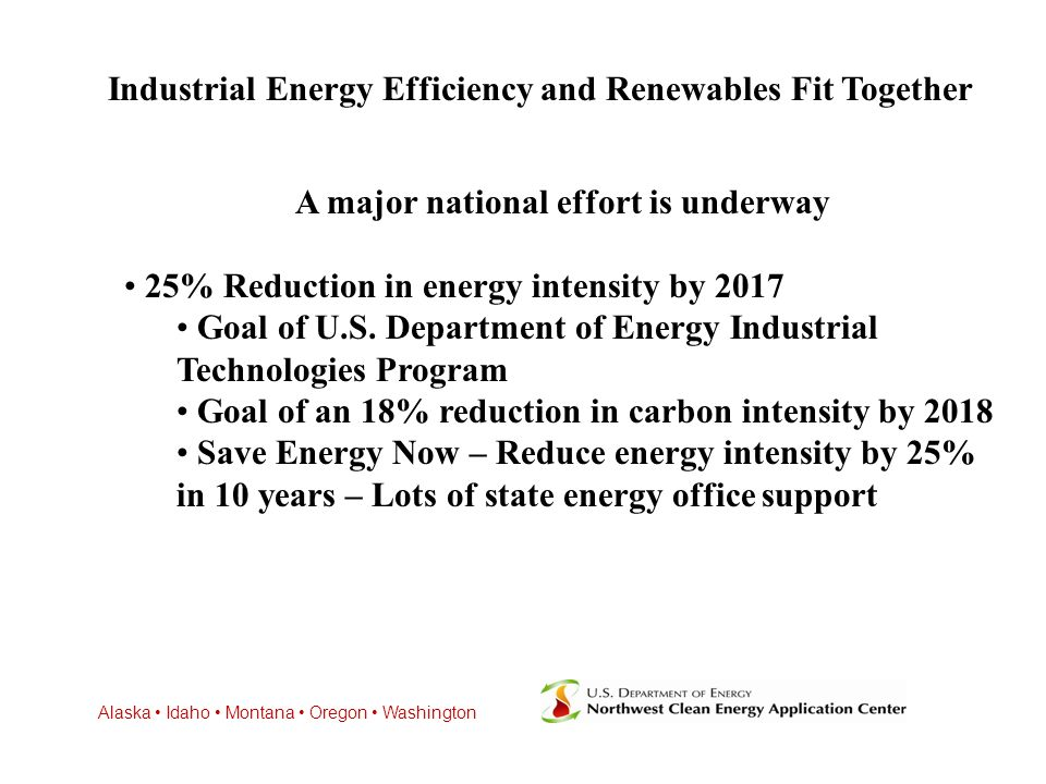 Alaska Idaho Montana Oregon Washington Industrial Energy Efficiency and Renewables Fit Together A major national effort is underway 25% Reduction in energy intensity by 2017 Goal of U.S.