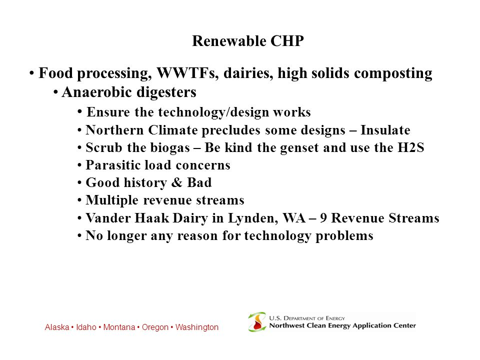 Alaska Idaho Montana Oregon Washington Renewable CHP Food processing, WWTFs, dairies, high solids composting Anaerobic digesters Ensure the technology/design works Northern Climate precludes some designs – Insulate Scrub the biogas – Be kind the genset and use the H2S Parasitic load concerns Good history & Bad Multiple revenue streams Vander Haak Dairy in Lynden, WA – 9 Revenue Streams No longer any reason for technology problems