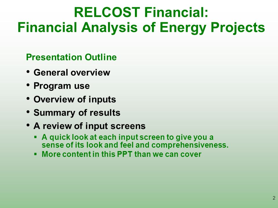 2 RELCOST Financial: Financial Analysis of Energy Projects Presentation Outline General overview Program use Overview of inputs Summary of results A r