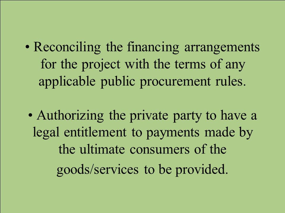 Reconciling the financing arrangements for the project with the terms of any applicable public procurement rules. Authorizing the private party to hav