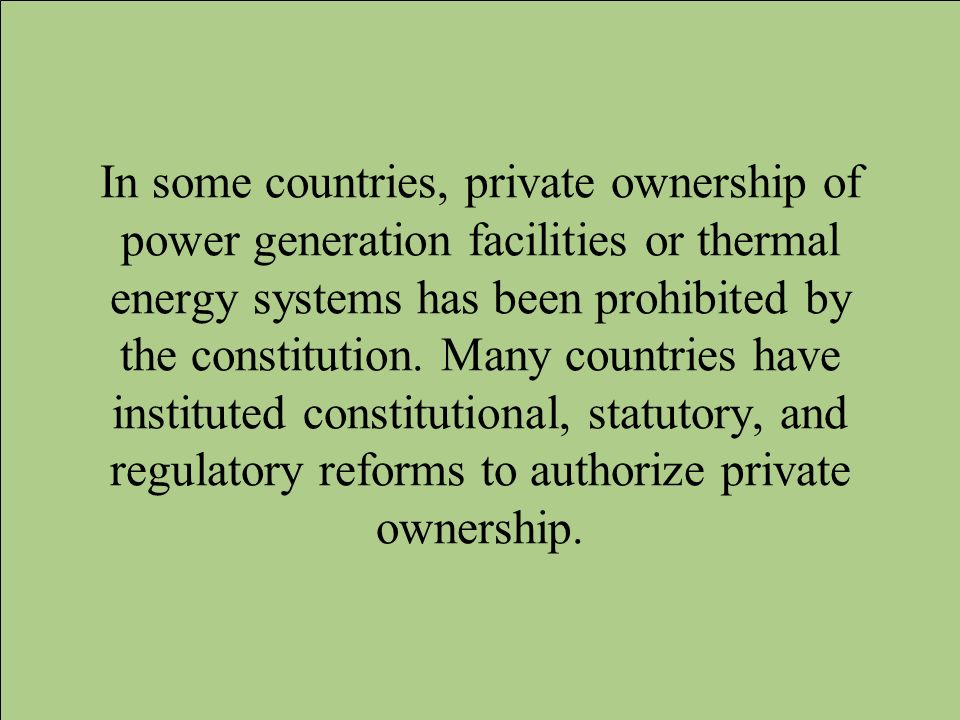 In some countries, private ownership of power generation facilities or thermal energy systems has been prohibited by the constitution. Many countries