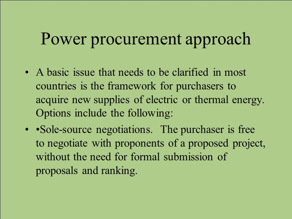 Power procurement approach A basic issue that needs to be clarified in most countries is the framework for purchasers to acquire new supplies of elect