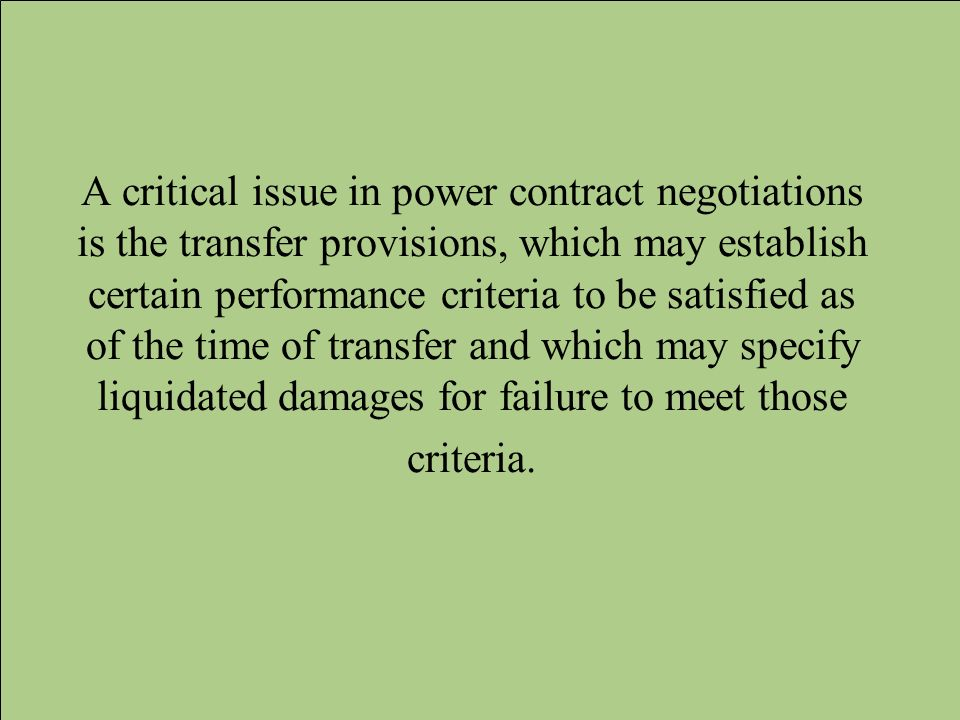 A critical issue in power contract negotiations is the transfer provisions, which may establish certain performance criteria to be satisfied as of the