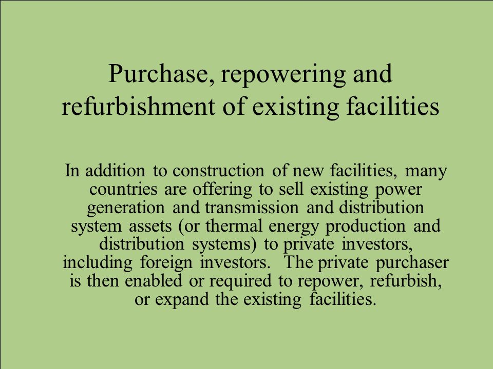 Purchase, repowering and refurbishment of existing facilities In addition to construction of new facilities, many countries are offering to sell exist