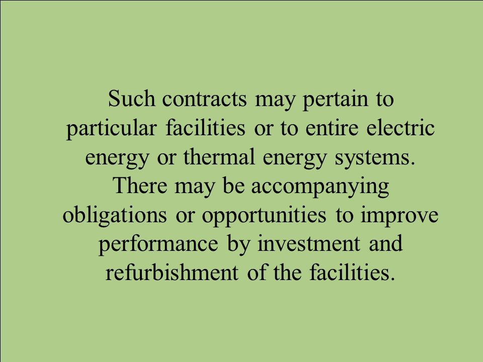 Such contracts may pertain to particular facilities or to entire electric energy or thermal energy systems. There may be accompanying obligations or o