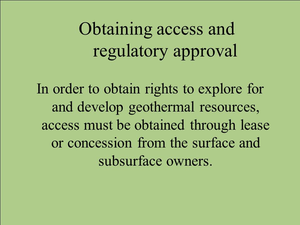 Obtaining access and regulatory approval In order to obtain rights to explore for and develop geothermal resources, access must be obtained through le