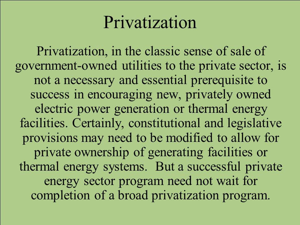 Privatization Privatization, in the classic sense of sale of government-owned utilities to the private sector, is not a necessary and essential prereq
