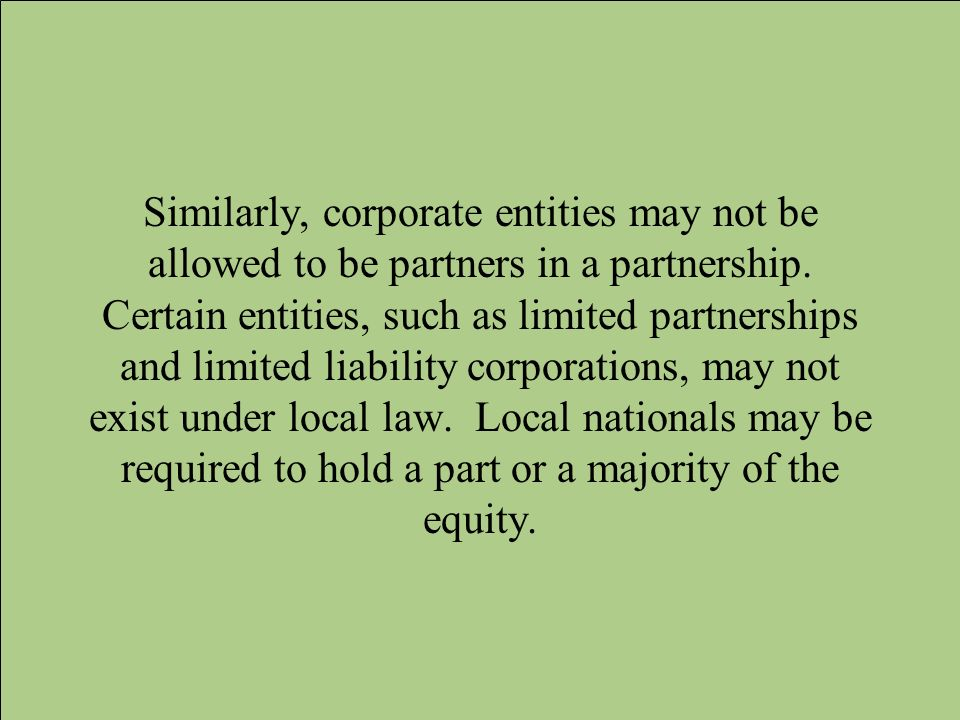 Similarly, corporate entities may not be allowed to be partners in a partnership. Certain entities, such as limited partnerships and limited liability