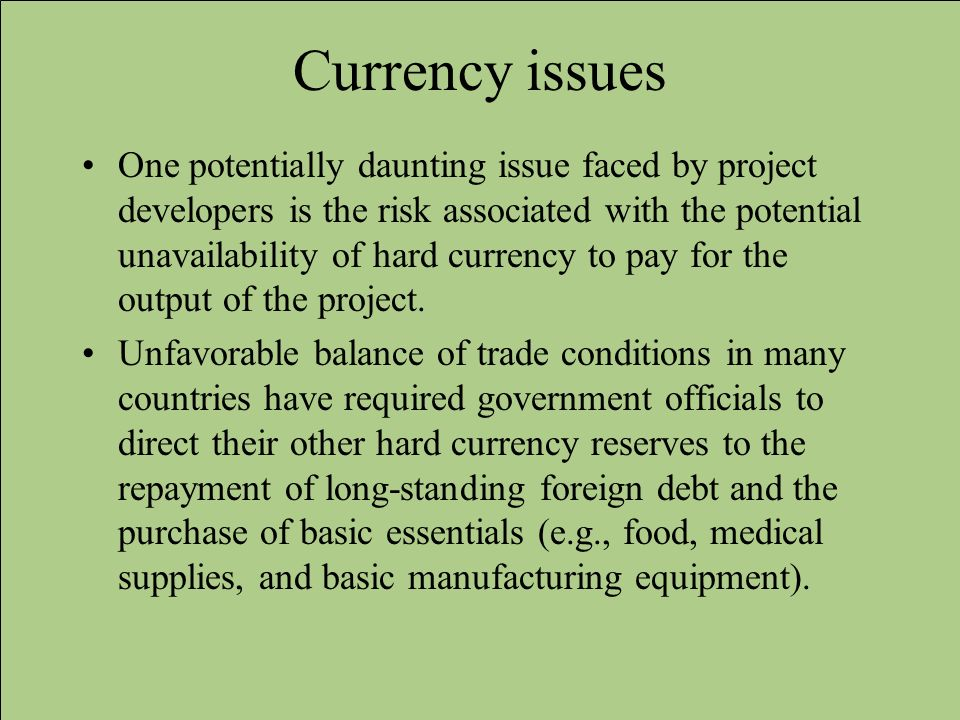 Currency issues One potentially daunting issue faced by project developers is the risk associated with the potential unavailability of hard currency t