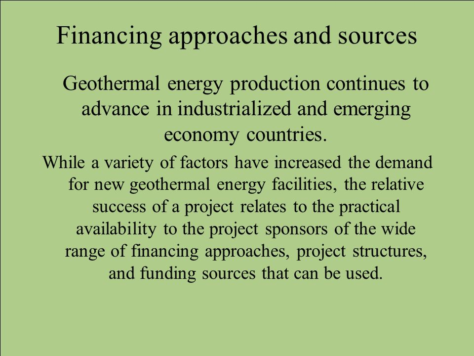 Financing approaches and sources Geothermal energy production continues to advance in industrialized and emerging economy countries. While a variety o