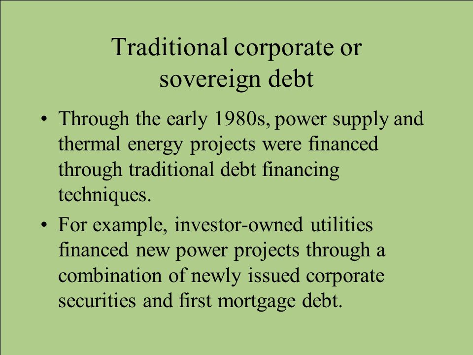 Traditional corporate or sovereign debt Through the early 1980s, power supply and thermal energy projects were financed through traditional debt finan