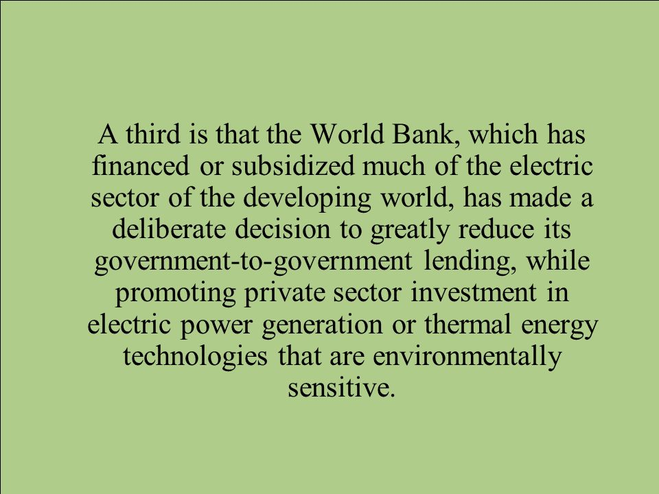 A third is that the World Bank, which has financed or subsidized much of the electric sector of the developing world, has made a deliberate decision t