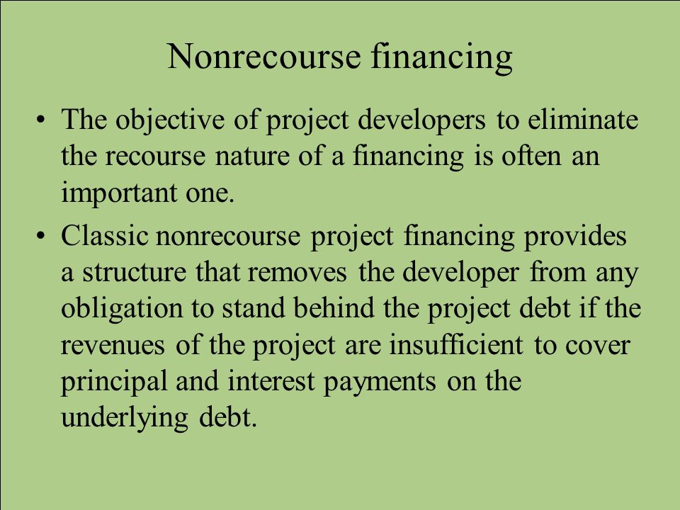 Nonrecourse financing The objective of project developers to eliminate the recourse nature of a financing is often an important one. Classic nonrecour