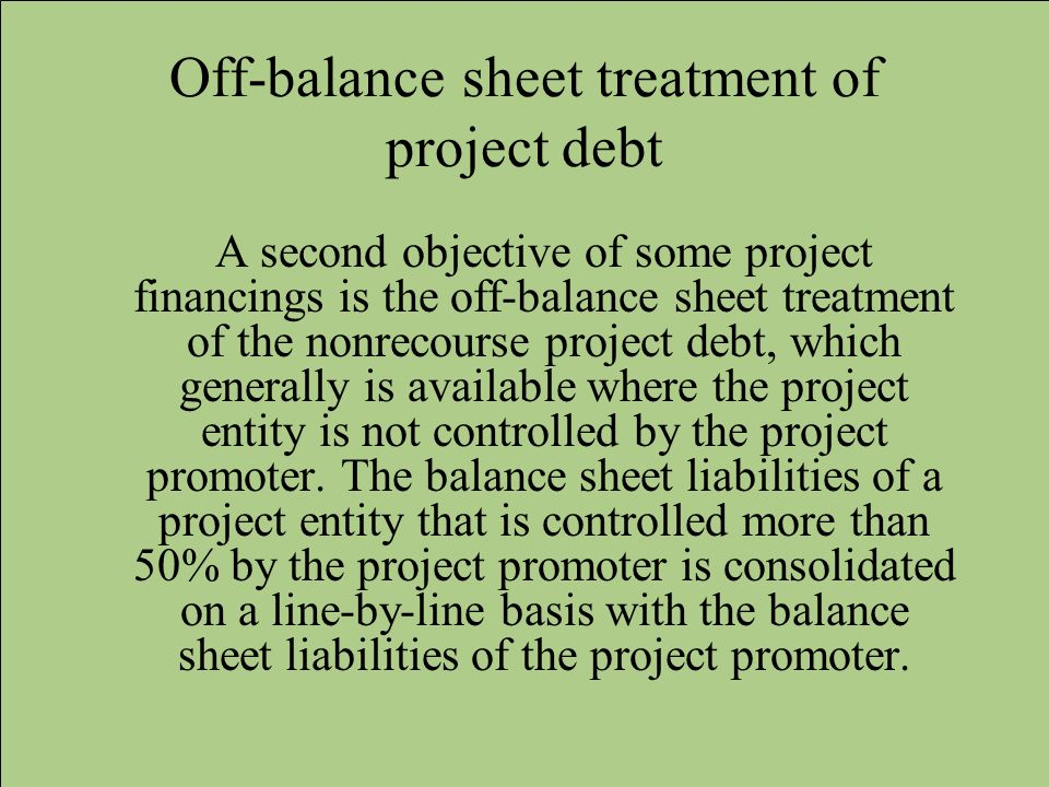 Off-balance sheet treatment of project debt A second objective of some project financings is the off-balance sheet treatment of the nonrecourse projec