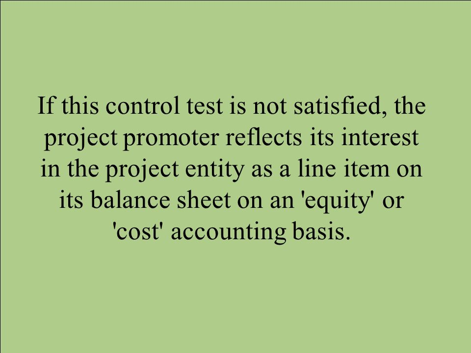 If this control test is not satisfied, the project promoter reflects its interest in the project entity as a line item on its balance sheet on an 'equ