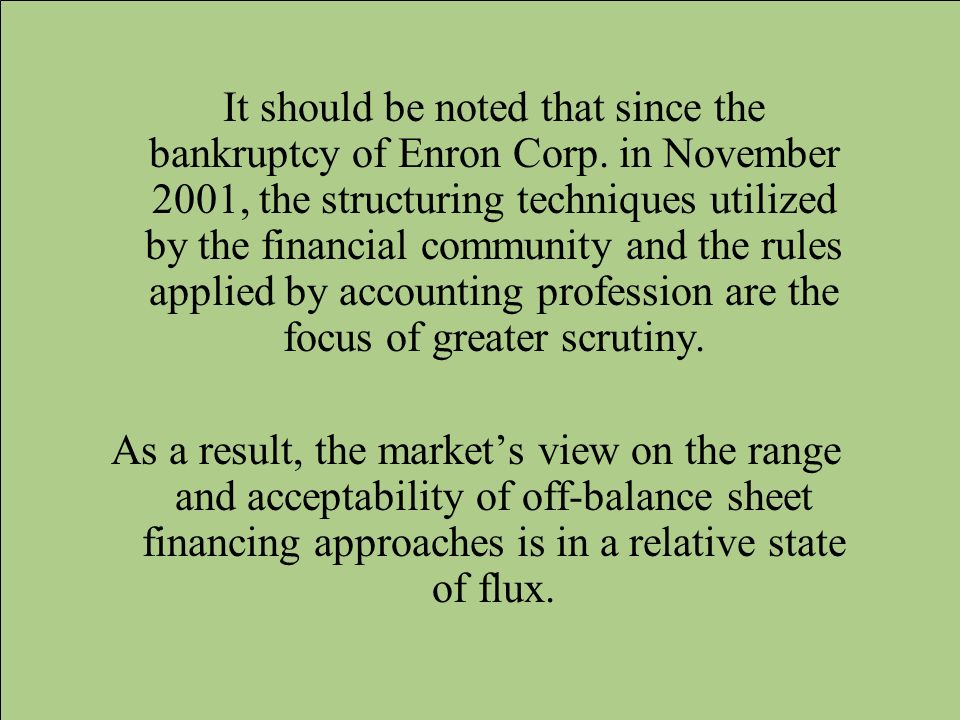 It should be noted that since the bankruptcy of Enron Corp. in November 2001, the structuring techniques utilized by the financial community and the r