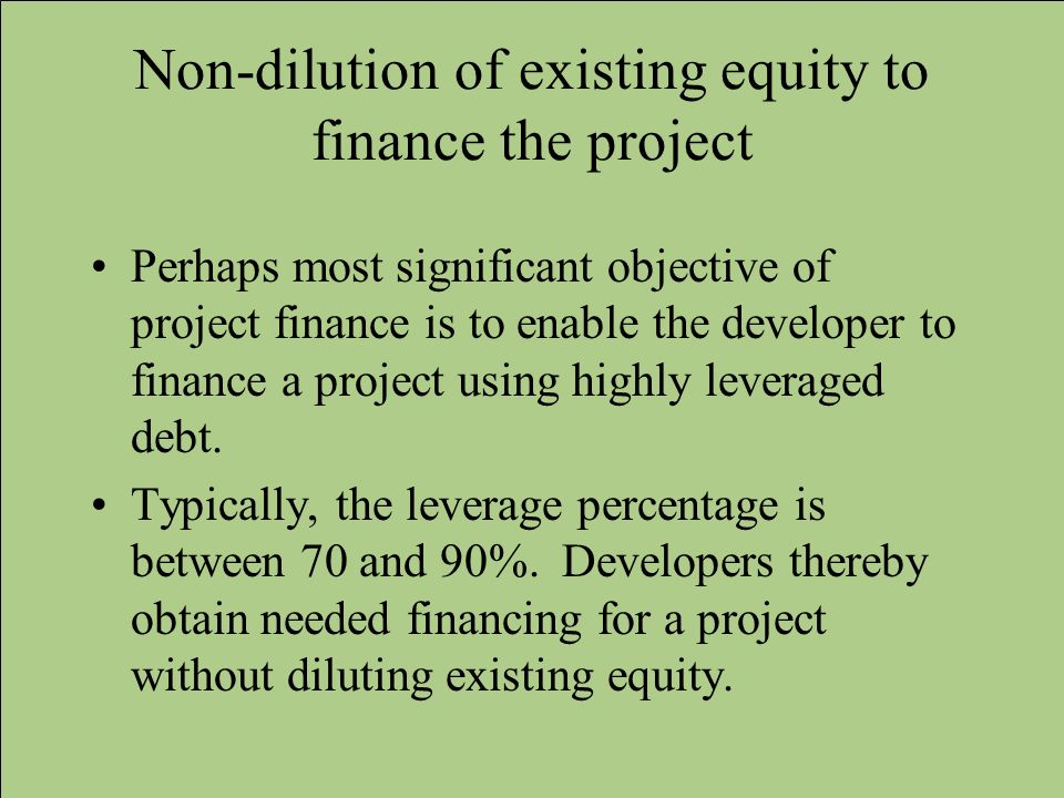Non-dilution of existing equity to finance the project Perhaps most significant objective of project finance is to enable the developer to finance a p