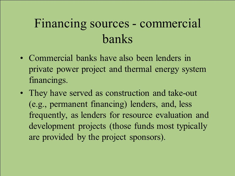 Financing sources - commercial banks Commercial banks have also been lenders in private power project and thermal energy system financings. They have