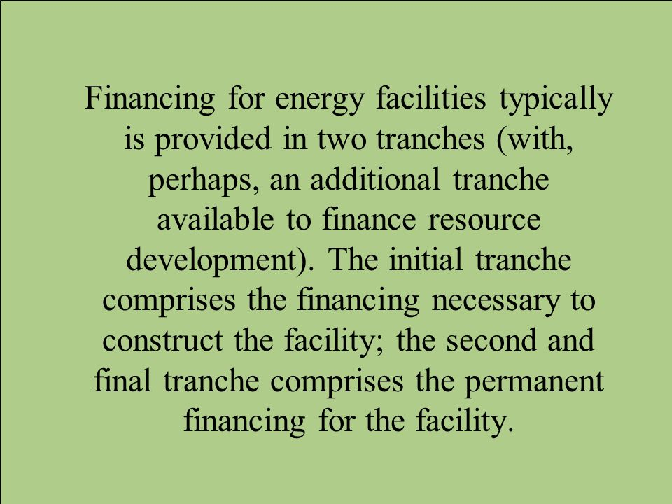 Financing for energy facilities typically is provided in two tranches (with, perhaps, an additional tranche available to finance resource development)