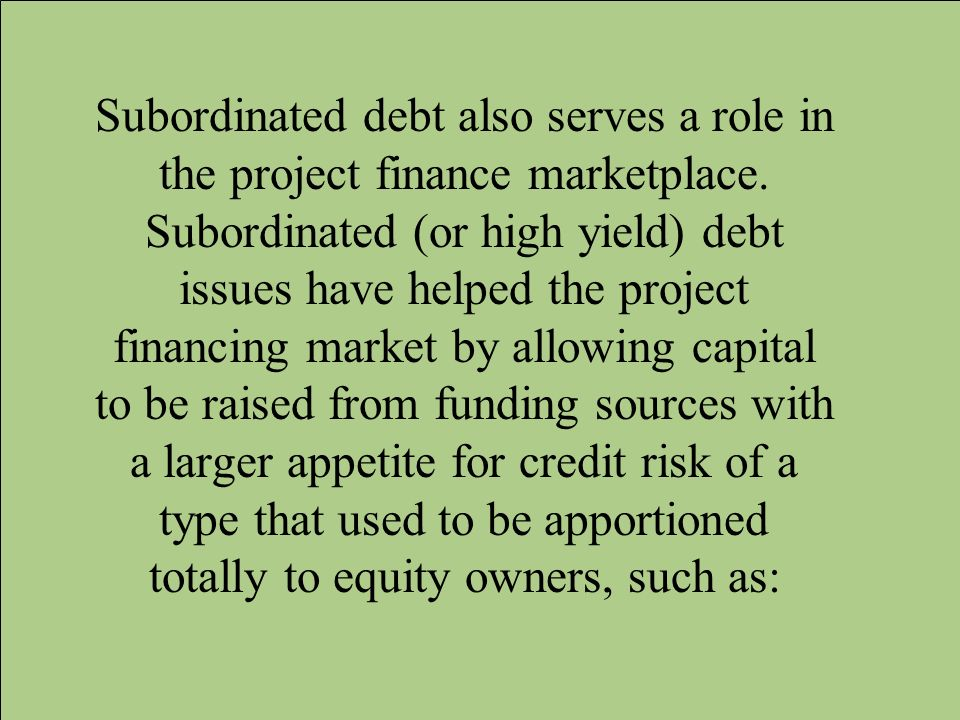 Subordinated debt also serves a role in the project finance marketplace. Subordinated (or high yield) debt issues have helped the project financing ma