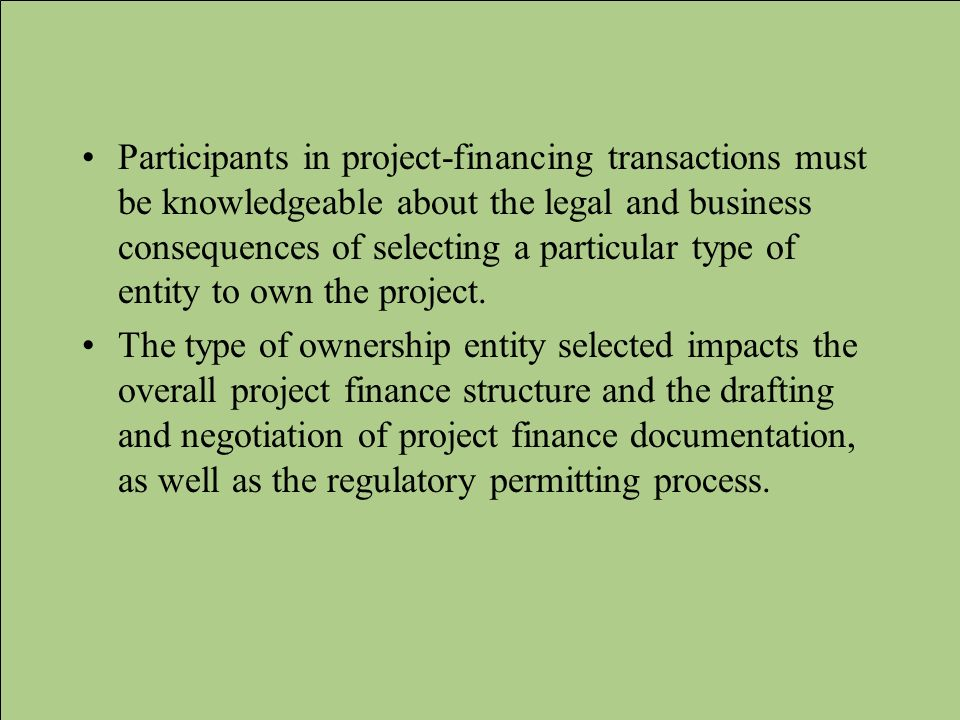 Participants in project-financing transactions must be knowledgeable about the legal and business consequences of selecting a particular type of entit