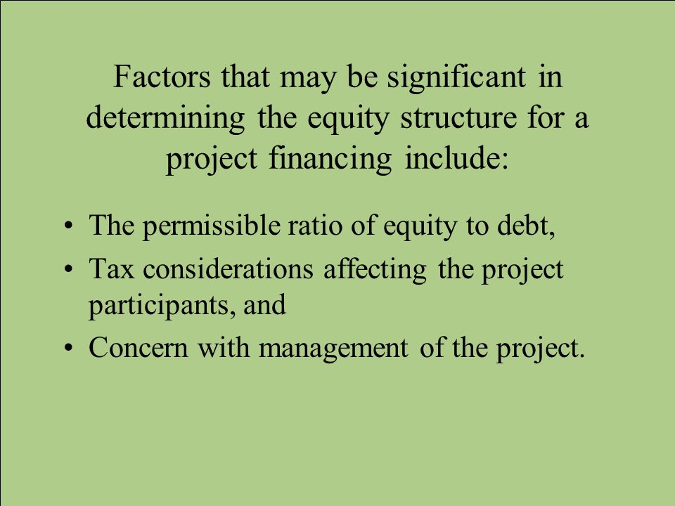 Factors that may be significant in determining the equity structure for a project financing include: The permissible ratio of equity to debt, Tax cons