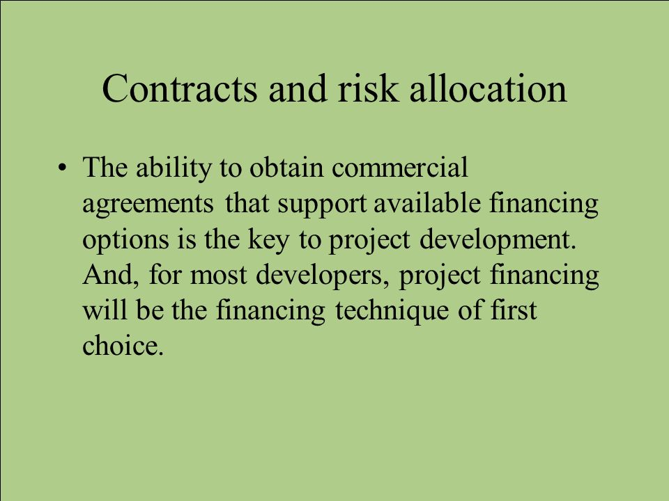 Contracts and risk allocation The ability to obtain commercial agreements that support available financing options is the key to project development.