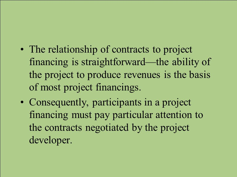 The relationship of contracts to project financing is straightforwardthe ability of the project to produce revenues is the basis of most project finan
