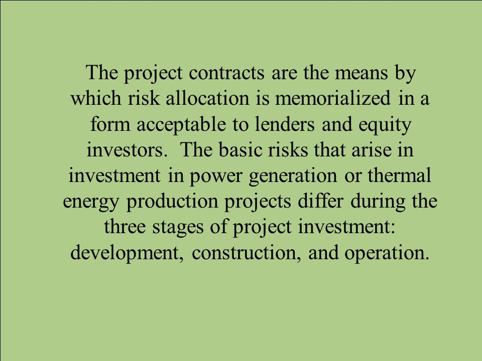 The project contracts are the means by which risk allocation is memorialized in a form acceptable to lenders and equity investors. The basic risks tha