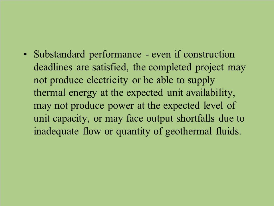 Substandard performance - even if construction deadlines are satisfied, the completed project may not produce electricity or be able to supply thermal