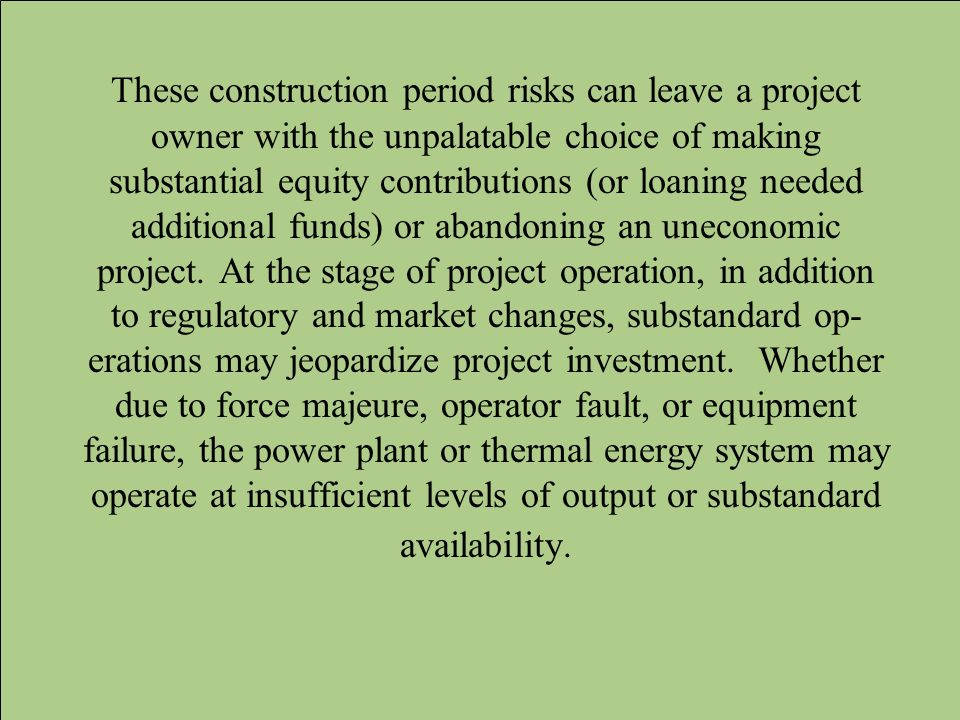 These construction period risks can leave a project owner with the unpalatable choice of making substantial equity contributions (or loaning needed ad