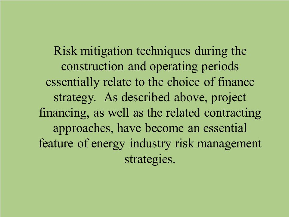 Risk mitigation techniques during the construction and operating periods essentially relate to the choice of finance strategy. As described above, pro